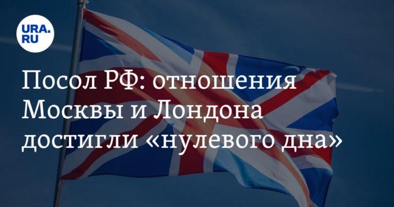 Общество: Посол РФ: отношения Москвы и Лондона достигли «нулевого дна»