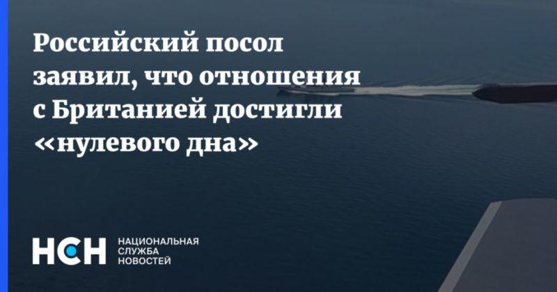 Общество: Российский посол заявил, что отношения с Британией достигли «нулевого дна»