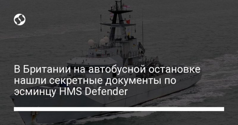 Общество: В Британии на автобусной остановке нашли секретные документы по эсминцу HMS Defender