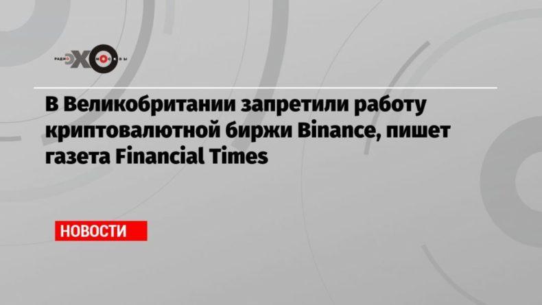 Общество: В Великобритании запретили работу криптовалютной биржи Binance, пишет газета Financial Times