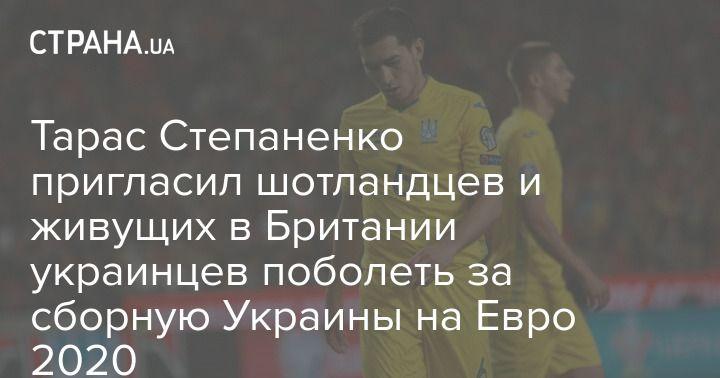 Общество: Тарас Степаненко пригласил шотландцев и живущих в Британии украинцев поболеть за сборную Украины на Евро 2020