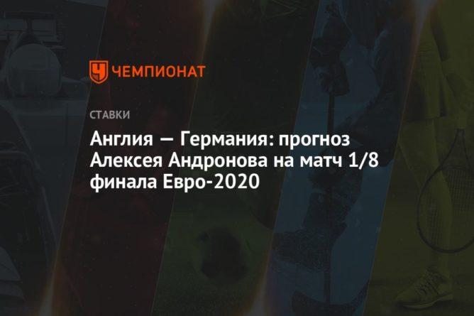 Общество: Англия — Германия: прогноз Алексея Андронова на матч 1/8 финала Евро-2020