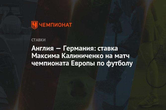 Общество: Англия — Германия: ставка Максима Калиниченко на матч чемпионата Европы по футболу