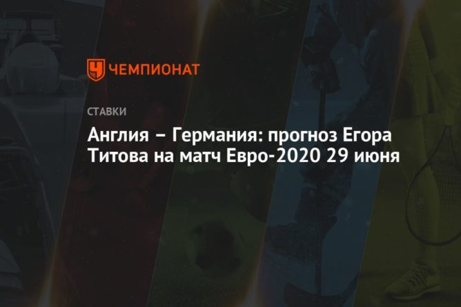 Общество: Англия – Германия: прогноз Егора Титова на матч Евро-2020 29 июня