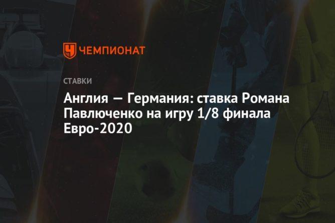 Общество: Англия — Германия: ставка Романа Павлюченко на игру 1/8 финала Евро-2020