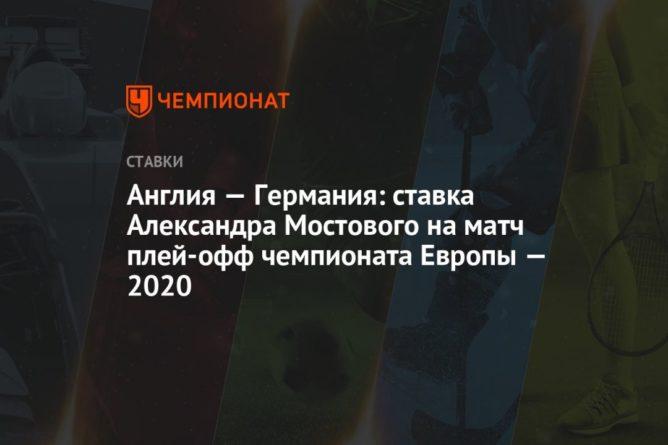 Общество: Англия — Германия: ставка Александра Мостового на матч плей-офф чемпионата Европы — 2020