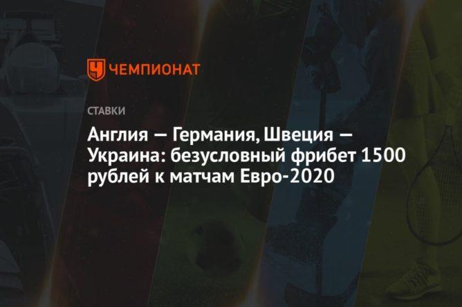 Общество: Англия — Германия, Швеция — Украина: безусловный фрибет 1500 рублей к матчам Евро-2020