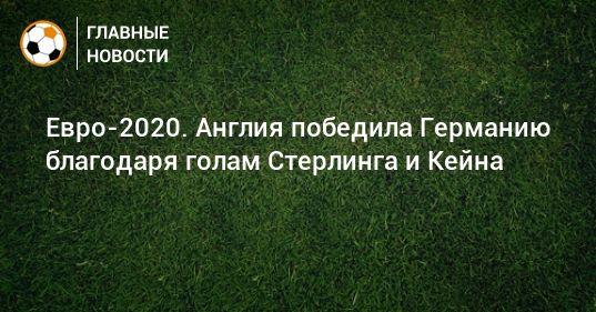 Общество: Евро-2020. Англия победила Германию благодаря голам Стерлинга и Кейна