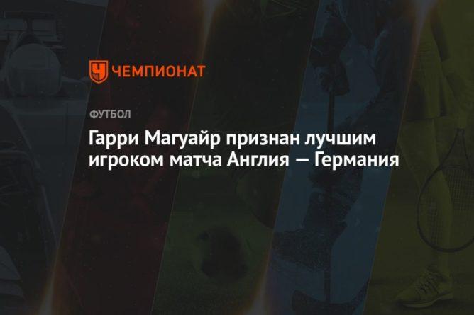 Общество: Гарри Магуайр признан лучшим игроком матча Англия — Германия