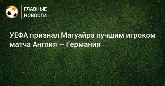Общество: УЕФА признал Магуайра лучшим игроком матча Англия – Германия