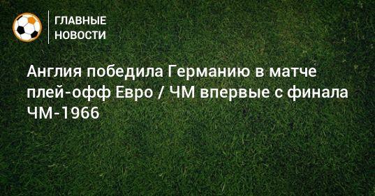 Общество: Англия победила Германию в матче плей-офф Евро / ЧМ впервые с финала ЧМ-1966