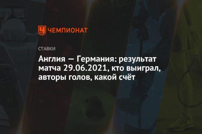 Общество: Англия — Германия: результат матча 29.06.2021, кто выиграл, авторы голов, какой счёт