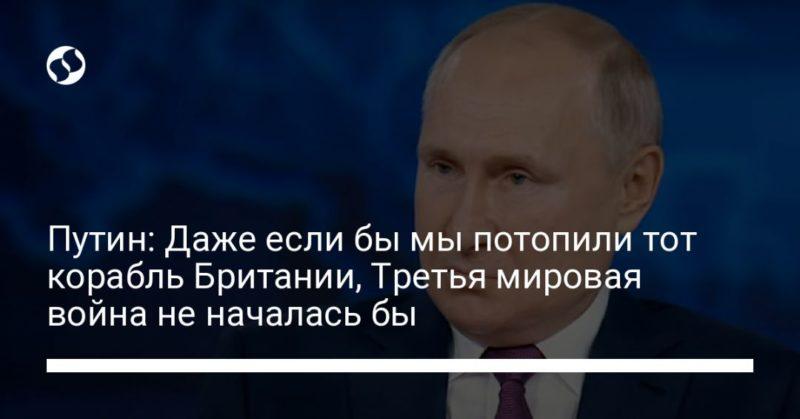 Общество: Путин: Даже если бы мы потопили тот корабль Британии, Третья мировая война не началась бы