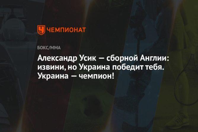 Общество: Александр Усик — сборной Англии: извини, но Украина победит тебя. Украина — чемпион!