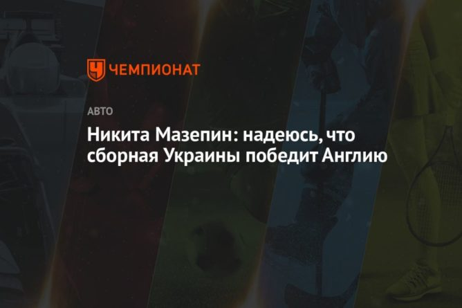 Общество: Никита Мазепин: надеюсь, что сборная Украины победит Англию