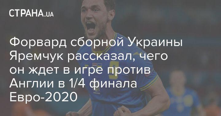 Общество: Форвард сборной Украины Яремчук рассказал, чего он ждет в игре против Англии в 1/4 финала Евро-2020