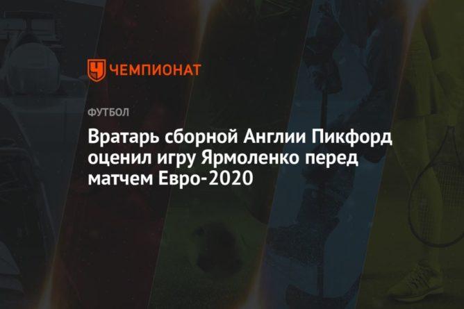 Общество: Вратарь сборной Англии Пикфорд оценил игру Ярмоленко перед матчем Евро-2020