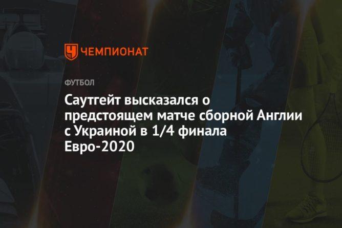 Общество: Саутгейт высказался о предстоящем матче сборной Англии с Украиной в 1/4 финала Евро-2020