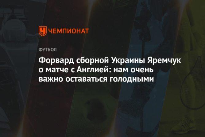 Общество: Форвард сборной Украины Яремчук о матче с Англией: нам очень важно оставаться голодными