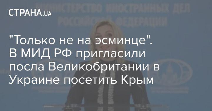 """Общество: """"Только не на эсминце"""". В МИД РФ пригласили посла Великобритании в Украине посетить Крым"""