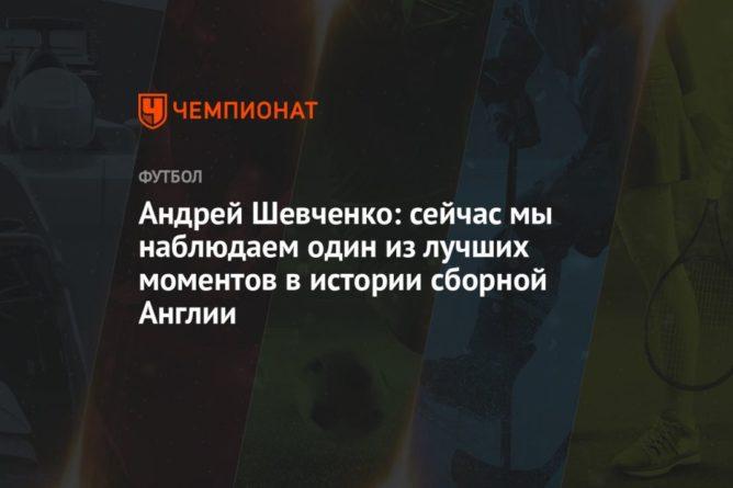 Общество: Андрей Шевченко: сейчас мы наблюдаем один из лучших моментов в истории сборной Англии