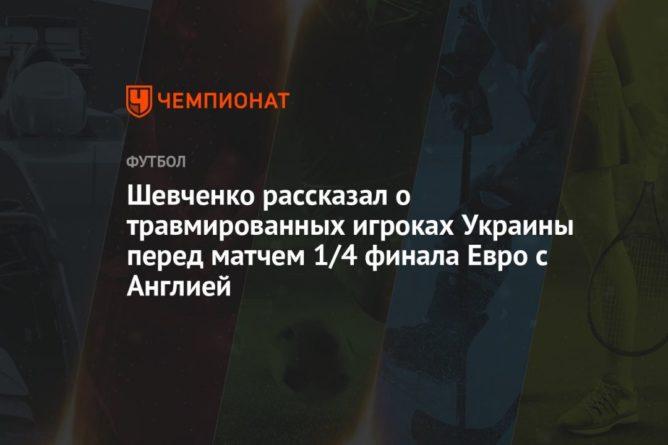 Общество: Шевченко рассказал о травмированных игроках Украины перед матчем 1/4 финала Евро с Англией
