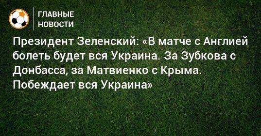 Общество: Президент Зеленский: «В матче с Англией болеть будет вся Украина. За Зубкова с Донбасса, за Матвиенко с Крыма. Побеждает вся Украина»