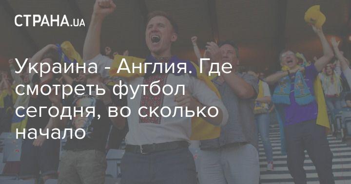 Общество: Украина - Англия. Где смотреть футбол сегодня, во сколько начало