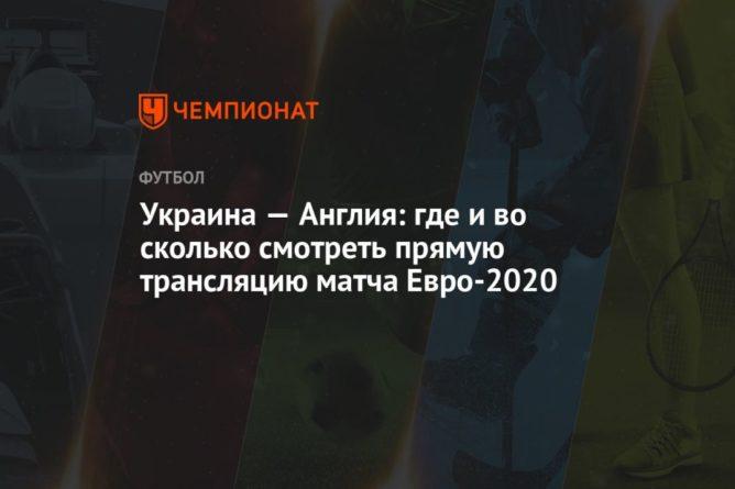 Общество: Украина — Англия: где и во сколько смотреть прямую трансляцию матча Евро-2020, время начала матча Украина — Англия
