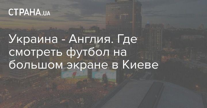 Общество: Украина - Англия. Где смотреть футбол на большом экране в Киеве