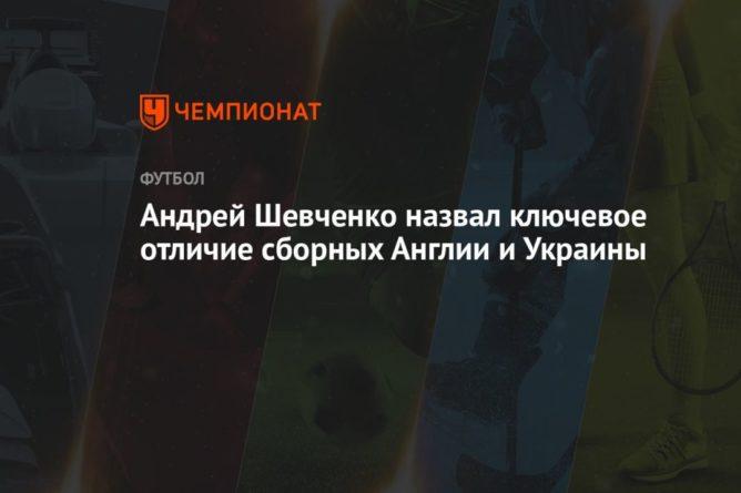 Общество: Андрей Шевченко назвал ключевое отличие сборных Англии и Украины