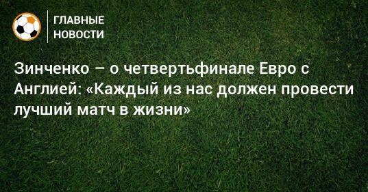 Общество: Зинченко – о четвертьфинале Евро с Англией: «Каждый из нас должен провести лучший матч в жизни»