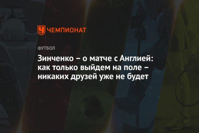 Общество: Зинченко – о матче с Англией: как только выйдем на поле – никаких друзей уже не будет