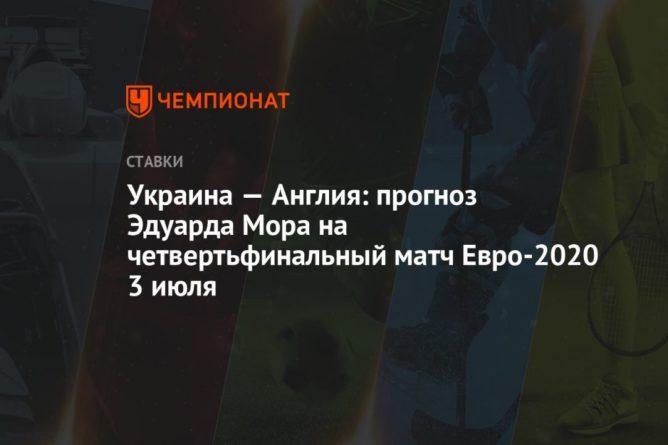 Общество: Украина — Англия: прогноз Эдуарда Мора на четвертьфинальный матч Евро-2020 3 июля