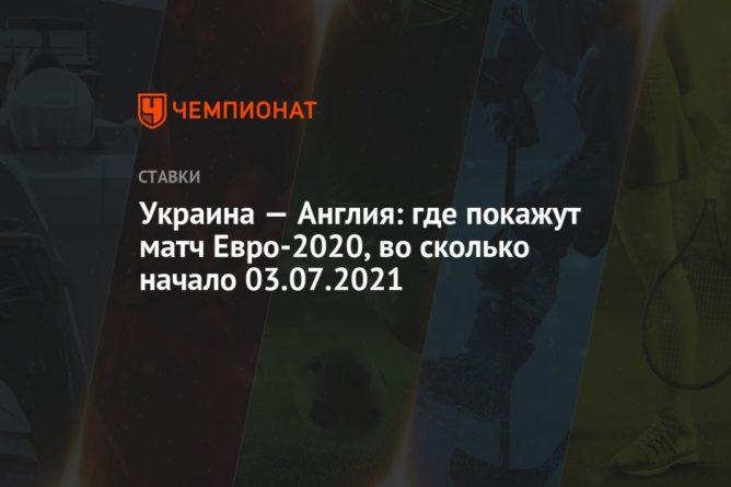 Общество: Украина — Англия: где покажут матч Евро-2020, во сколько начало 03.07.2021