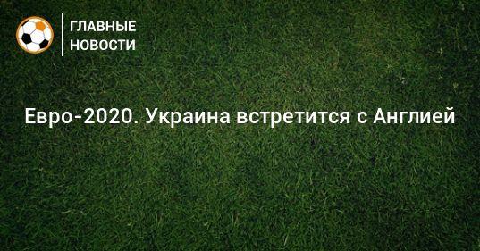 Общество: Евро-2020. Украина встретится с Англией