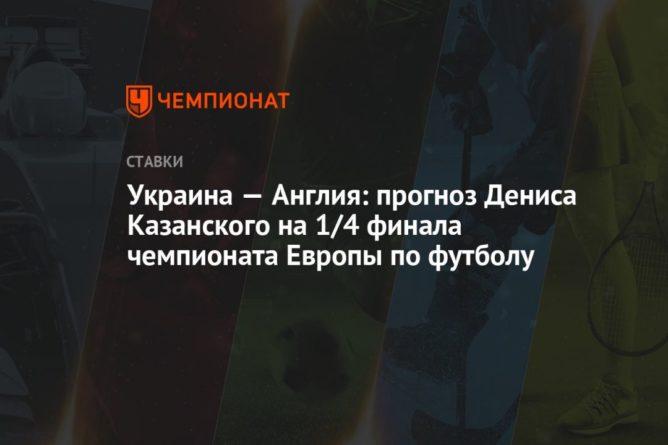 Общество: Украина — Англия: прогноз Дениса Казанского на 1/4 финала чемпионата Европы по футболу