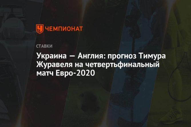 Общество: Украина — Англия: прогноз Тимура Журавеля на четвертьфинальный матч Евро-2020