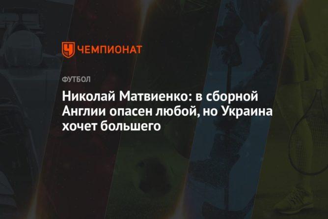Общество: Николай Матвиенко: в сборной Англии опасен любой, но Украина хочет большего