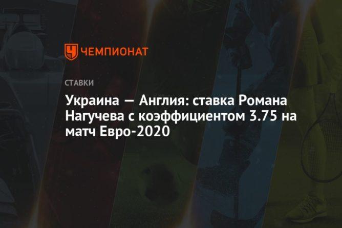 Общество: Украина — Англия: ставка Романа Нагучева с коэффициентом 3.75 на матч Евро-2020