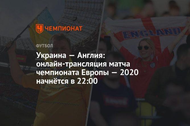 Общество: Евро-2020, Украина — Англия: прямая трансляция матча, где смотреть онлайн, время начала матча
