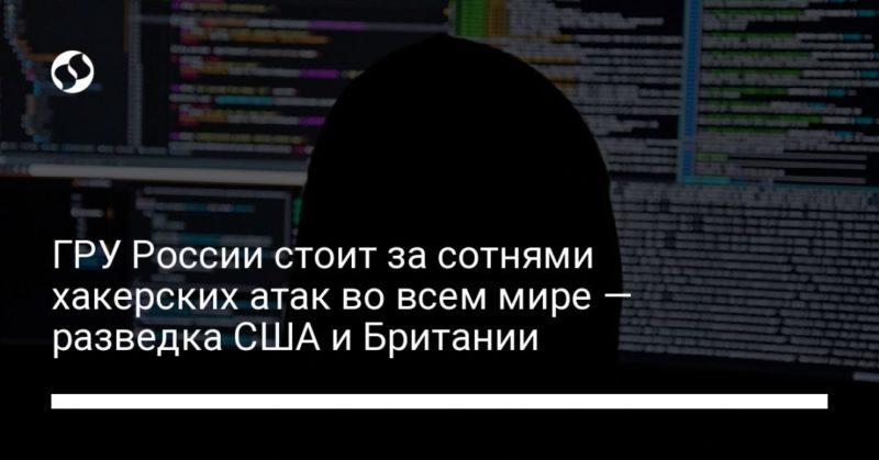 Общество: ГРУ России стоит за сотнями хакерских атак во всем мире — разведка США и Британии