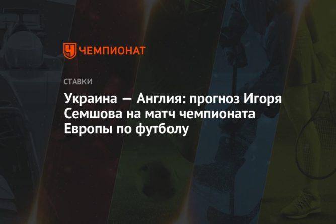 Общество: Украина — Англия: прогноз Игоря Семшова на матч чемпионата Европы по футболу