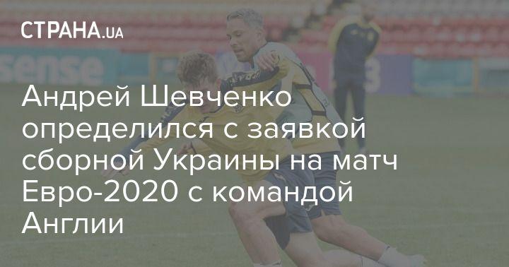 Общество: Андрей Шевченко определился с заявкой сборной Украины на матч Евро-2020 с командой Англии