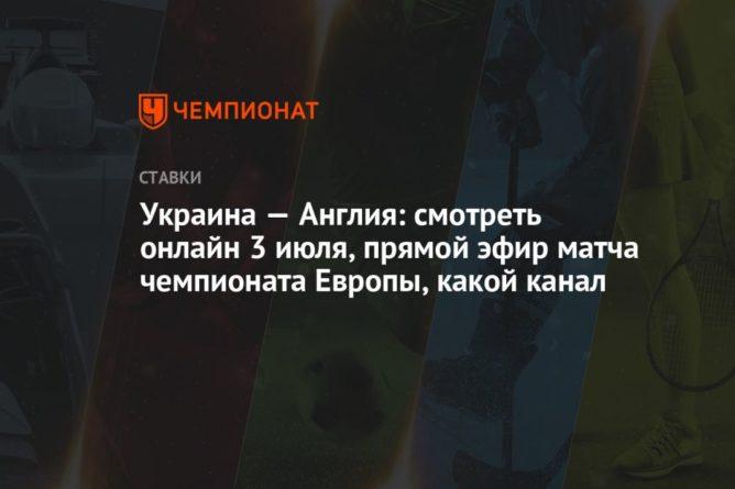 Общество: Украина — Англия: смотреть онлайн 3 июля, прямой эфир матча чемпионата Европы, какой канал