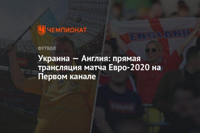 Общество: Украина — Англия: смотреть онлайн, прямая трансляция матча на Первом канале, Евро-2020