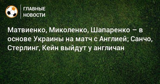 Общество: Матвиенко, Миколенко, Шапаренко – в основе Украины на матч с Англией; Санчо, Стерлинг, Кейн выйдут у англичан