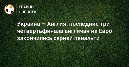 Общество: Украина – Англия: последние три четвертьфинала англичан на Евро закончились серией пенальти