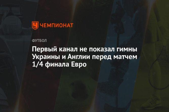 Общество: Первый канал не показал гимны Украины и Англии перед матчем 1/4 финала Евро