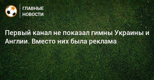 Общество: Первый канал не показал гимны Украины и Англии. Вместо них была реклама